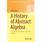 A History of Abstract Algebra: From Algebraic Equations to Modern Algebra, Paperback/Jeremy Gray