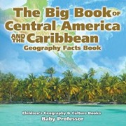The Big Book of Central America and the Caribbean - Geography Facts Book Children's Geography & Culture Books, Paperback/Baby Professor