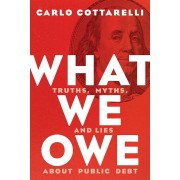 What We Owe: Truths, Myths, and Lies about Public Debt, Hardcover
