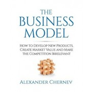 The Business Model: How to Develop New Products, Create Market Value and Make the Competition Irrelevant, Paperback/Alexander Chernev