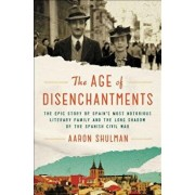The Age of Disenchantments: The Epic Story of Spain's Most Notorious Literary Family and the Long Shadow of the Spanish Civil War, Hardcover/Aaron Shulman