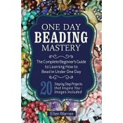 One Day Beading Mastery: The Complete Beginner's Guide to Learn How to Bead in Under One Day -10 Step by Step Bead Projects That Inspire You -, Paperback/Ellen Warren