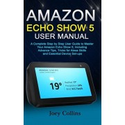Amazon Echo Show 5 User Manual: A Complete Step by Step User Guide to Master Your Amazon Echo Show 5; Including Advance Tips, Tricks for Alexa Skills, Paperback/Joey Collins