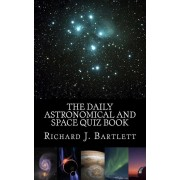 The Daily Astronomical and Space Quiz Book: Learn Astronomy with Trivia and Questions that Test Your Knowledge of the Universe, Paperback/Richard J. Bartlett