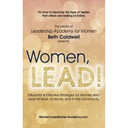 Women, LEAD!: Influential & Effective Strategies for Women Who Lead at Work, at Home, and in the Community, Paperback/Beth Caldwell