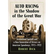 Auto Racing in the Shadow of the Great War: Streamlined Specials and a New Generation of Drivers on American Speedways, 1915-1922, Paperback/Robert Dick