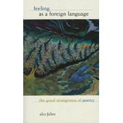 Feeling as a Foreign Language: The Good Strangeness of Poetry, Paperback/Alice Fulton