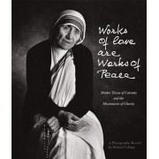 Works of Love Are Works of Peace: Mother Teresa of Calcutta and the Missionaries of Charity, Paperback/Michael Collopy