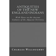 Antiquities of the New England Indians: With Notes on the Ancient Cultures of the Adjacent Territory, Paperback/Charles C. Willoughby