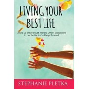 Living Your Best Life: Letting Go of Self-Doubt, Fear and Other's Expectations to Live the Life You've Always Dreamed, Hardcover/Stephanie Pletka