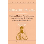 Fecioara Maria si Petru Athonitul - prototipuri ale vietii isihaste si alte scrieri duhovnicesti. Scrieri II/Grigorie Palama