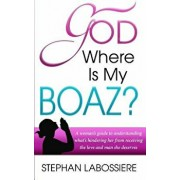God Where Is My Boaz': A Woman's Guide to Understanding What's Hindering Her from Receiving the Love and Man She Deserves, Paperback/Stephan Labossiere