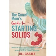 The Smart Mom's Guide to Starting Solids: How to Introduce, Advance, and Nourish Your Baby with First Foods (& Avoid the Most Common Mistakes), Paperback/Rd Jill Castle MS