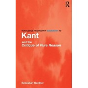 Routledge Philosophy GuideBook to Kant and the Critique of Pure Reason, Paperback/Sebastian Gardner