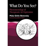 What Do You See?: Phenomenology of Therapeutic Art Expression, Paperback/Mala Betensky
