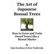 The Art of Japanese Bonsai Trees: How to Grow and Train Dwarf Trees Like a Bonsai Master, Paperback/Kan Yashiroda