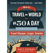 How to Travel the World on $50 a Day: Revised: Travel Cheaper, Longer, Smarter, Paperback/Matt Kepnes