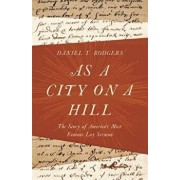 As a City on a Hill: The Story of America's Most Famous Lay Sermon, Hardcover/Daniel T. Rodgers