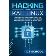 Hacking with Kali Linux: The Complete Guide on Kali Linux for Beginners and Hacking Tools. Includes Basic Security Testing with Kali Linux, Paperback/Ict School