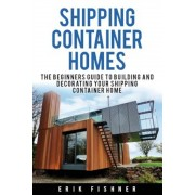 Shipping Container Homes: The Beginners Guide to Building and Decorating Tiny Homes (with DIY Projects for Shipping Container Houses and Tiny Ho, Paperback
