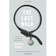 The Last Walk: Reflections on Our Pets at the End of Their Lives, Paperback/Jessica Pierce