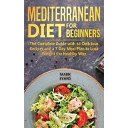 Mediterranean Diet for Beginners: The Complete Guide with 60 Delicious Recipes and a 7-Day Meal Plan to Lose Weight the Healthy Way, Hardcover/Mark Evans