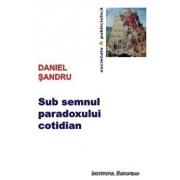 Sub semnul paradoxului cotidian/Daniel Sandru