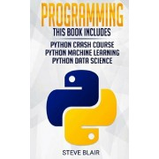 Programming: 3 Manuscripts: Python Crash Course, Python Machine Learning and Python Data Science for Beginners, Paperback/Steve Blair