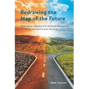 Redrawing the Map of the Future: Digitisation, Industry 4.0, Artificial Intelligence, E-mobility, and the Circular Economy, Paperback/Mats Larsson