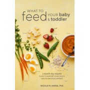 What to Feed Your Baby and Toddler: A Month-By-Month Guide to Support Your Child's Health and Development