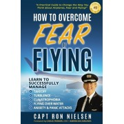 How to Overcome Fear of Flying - A Practical Guide to Change the Way You Think about Airplanes, Fear and Flying: Learn to Manage Takeoff, Turbulence,, Paperback/Capt Ron Nielsen
