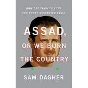 Assad, or We Burn the Country: How One Family's Lust for Power Destroyed Syria, Hardcover/Sam Dagher
