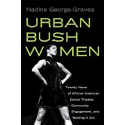 Urban Bush Women: Twenty Years of African American Dance Theater, Community Engagement, and Working It Out, Paperback/Nadine George-Graves