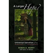 A Larger Hope?, Volume 2: Universal Salvation from the Reformation to the Nineteenth Century/Robin A. Parry