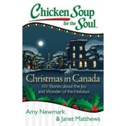 Chicken Soup for the Soul: Christmas in Canada: 101 Stories about the Joy and Wonder of the Holidays, Paperback/Amy Newmark