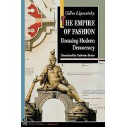 The Empire of Fashion Dressing Modern Democracy by Gilles Lipovetsk...