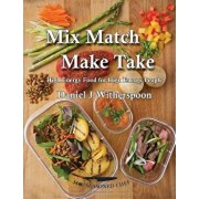 Mix Match - Make Take: High Energy Food for High Energy People, Paperback/Daniel J. Witherspoon
