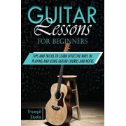 Guitar Lessons for Beginners: Tips and Tricks to Learn Effective Ways of Playing and Using Guitar Chords and Notes, Paperback/Triumph Studio