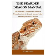 The Bearded Dragon Manual: The Best and Complete Pet owner's Manual on how to keep, train and raise a healthy Bearded Dragon, Paperback/Elena Cruz