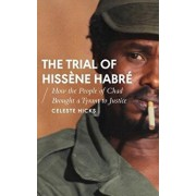 The Trial of Hiss ne Habr : How the People of Chad Brought a Tyrant to Justice, Paperback/Celeste Hicks
