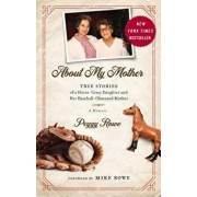 About My Mother: True Stories of a Horse-Crazy Daughter and Her Baseball-Obsessed Mother: A Memoir, Hardcover/Peggy Rowe