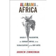 Alabama in Africa: Booker T. Washington, the German Empire, and the Globalization of the New South, Paperback/Andrew Zimmerman