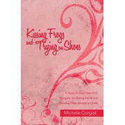 Kissing Frogs and Trying on Shoes: A Study to Help Teen Girls Navigate the Dating World and Develop Their Identity in Christ, Paperback/Michele Corgiat