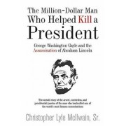 The Million-Dollar Man Who Helped Kill a President: George Washington Gayle and the Assassination of Abraham Lincoln, Hardcover/Christopher McIlwain