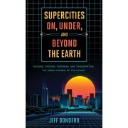 Supercities On, Under, and Beyond the Earth: Housing, Feeding, Powering, and Transporting the Urban Crowds of the Future, Hardcover/Jeff Dondero