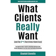 What Clients Really Want (and the St That Drives Them Crazy): The Essential Insider's Guide for Advertising Agencies on How Account Management Can C, Paperback/Chantell Glenville