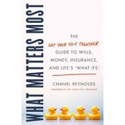 """What Matters Most: The Get Your Shit Together Guide to Wills, Money, Insurance, and Life's """"what-Ifs, Hardcover/Chanel Reynolds"""