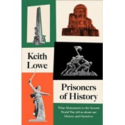 Prisoners of History. What Monuments to the Second World War Tell Us About Our History and Ourselves, Hardback/Keith Lowe