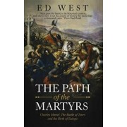 The Path of the Martyrs: Charles Martel, the Battle of Tours and the Birth of Europe, Paperback/Ed West