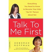 Talk to Me First: Everything You Need to Know to Become Your Kids' ''Go-To'' Person about Sex, Paperback/Deborah Roffman